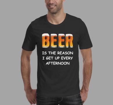 Тениска с щампа Beer is the reason I get up every afternoon